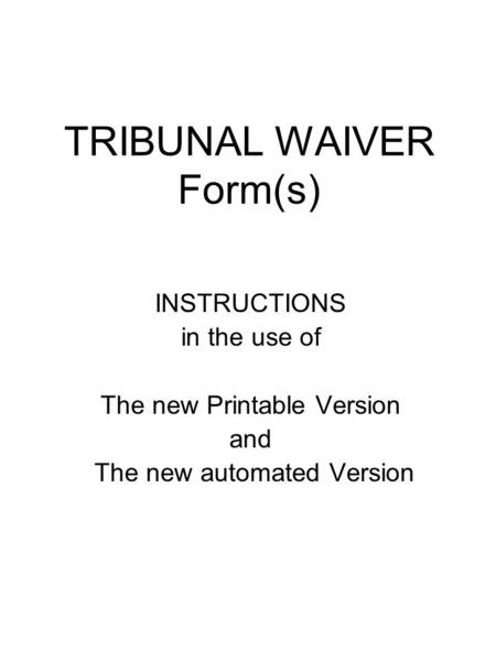 TRIBUNAL WAIVER Form(s) INSTRUCTIONS in the use of The new Printable Version and The new automated Version.