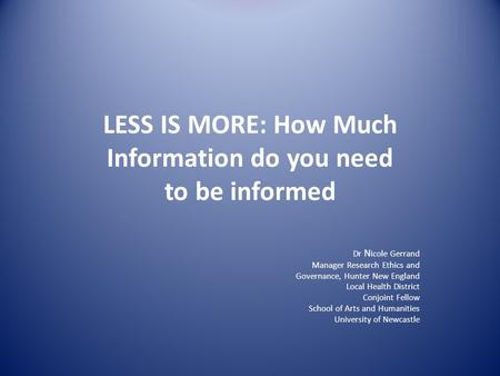 LESS IS MORE: How Much Information do you need to be informed Dr N icole Gerrand Manager Research Ethics and Governance, Hunter New England Local Health.