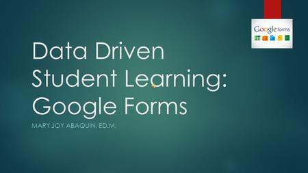 Data Driven Student Learning: Google Forms MARY JOY ABAQUIN, ED.M.