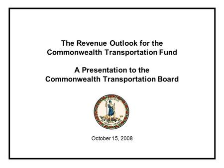 The Revenue Outlook for the Commonwealth Transportation Fund A Presentation to the Commonwealth Transportation Board October 15, 2008.