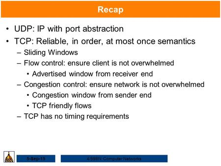 5-Sep-154/598N: Computer Networks Recap UDP: IP with port abstraction TCP: Reliable, in order, at most once semantics –Sliding Windows –Flow control: ensure.