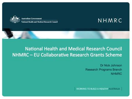 National Health and Medical Research Council NHMRC – EU Collaborative Research Grants Scheme Dr Nick Johnson Research Programs Branch NHMRC.