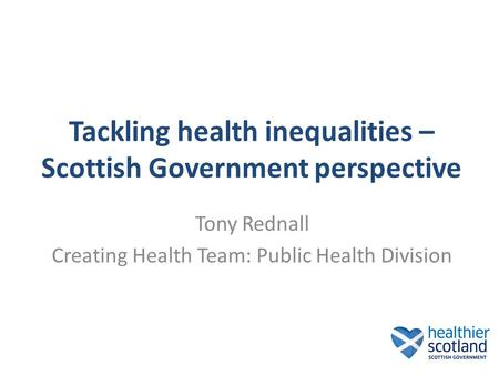 Tackling health inequalities – Scottish Government perspective Tony Rednall Creating Health Team: Public Health Division.