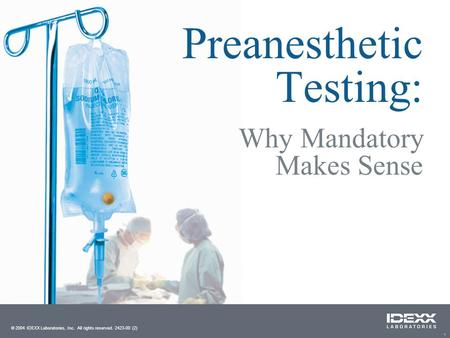 1 Preanesthetic Testing: © 2004 IDEXX Laboratories, Inc. All rights reserved. 2423-00 (2) Why Mandatory Makes Sense.