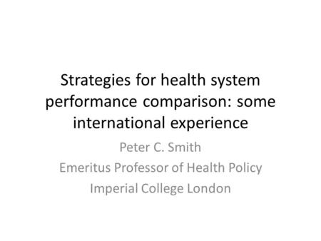 Strategies for health system performance comparison: some international experience Peter C. Smith Emeritus Professor of Health Policy Imperial College.