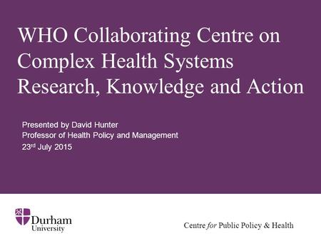 Centre for Public Policy & Health WHO Collaborating Centre on Complex Health Systems Research, Knowledge and Action Presented by David Hunter Professor.
