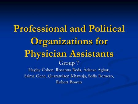 Professional and Political Organizations for Physician Assistants Group 7 Hayley Cohen, Rosanna Reda, Adaeze Agbar, Salma Gene, Qurratulaen Khawaja, Sofia.