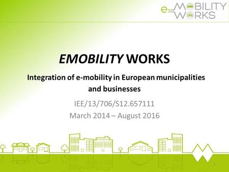 EMOBILITY WORKS Integration of e-mobility in European municipalities and businesses IEE/13/706/S12.657111 March 2014 – August 2016.