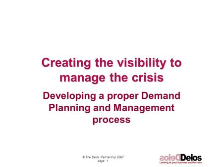 © The Delos Partnership 2007 page 1 Creating the visibility to manage the crisis Developing a proper Demand Planning and Management process.