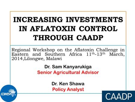 INCREASING INVESTMENTS IN AFLATOXIN CONTROL THROUGH CAADP Regional Workshop on the Aflatoxin Challenge in Eastern and Southern Africa 11 th -13 th March,