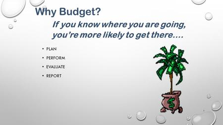 PLAN PERFORM EVALUATE REPORT 1 Why Budget? If you know where you are going, you're more likely to get there….
