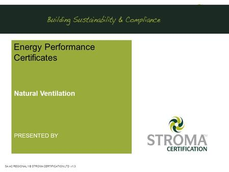 SA AC REGIONAL 1 © STROMA CERTIFICATION LTD v1.3 Energy Performance Certificates Natural Ventilation PRESENTED BY.