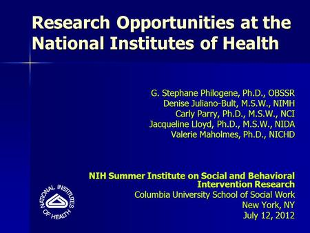 Research Opportunities at the National Institutes of Health G. Stephane Philogene, Ph.D., OBSSR Denise Juliano-Bult, M.S.W., NIMH Carly Parry, Ph.D., M.S.W.,