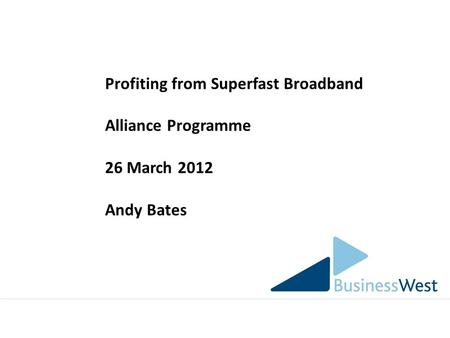 Profiting from Superfast Broadband Alliance Programme 26 March 2012 Andy Bates.