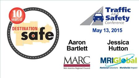 May 13, 2015 Aaron Bartlett Jessica Hutton. Background Destination Safe is the regional transportation safety coalition of the Kansas City Metro area.