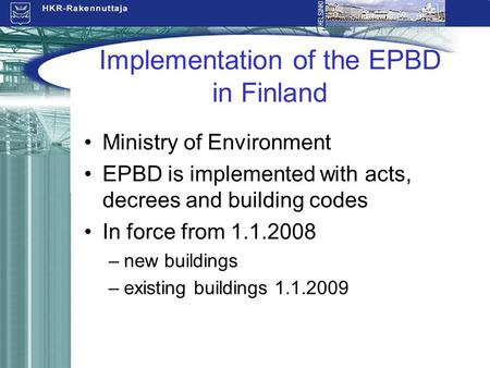 Implementation of the EPBD in Finland Ministry of Environment EPBD is implemented with acts, decrees and building codes In force from 1.1.2008 –new buildings.