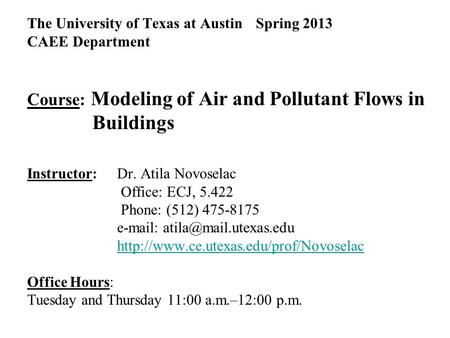 The University of Texas at Austin Spring 2013 CAEE Department Course: Modeling of Air and Pollutant Flows in Buildings Instructor: Dr. Atila Novoselac.