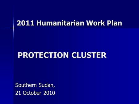PROTECTION CLUSTER Southern Sudan, 21 October 2010 2011 Humanitarian Work Plan.