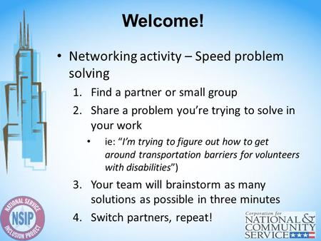 "Welcome! Networking activity – Speed problem solving 1.Find a partner or small group 2.Share a problem you're trying to solve in your work ie: ""I'm trying."