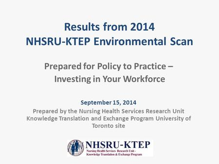 Results from 2014 NHSRU-KTEP Environmental Scan Prepared for Policy to Practice – Investing in Your Workforce September 15, 2014 Prepared by the Nursing.