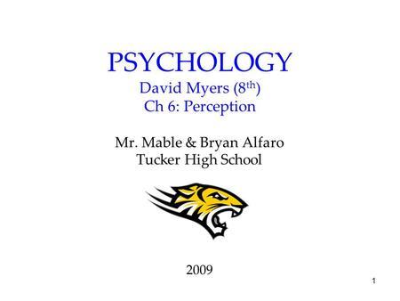 1 PSYCHOLOGY David Myers (8 th ) Ch 6: Perception Mr. Mable & Bryan Alfaro Tucker High School 2009.