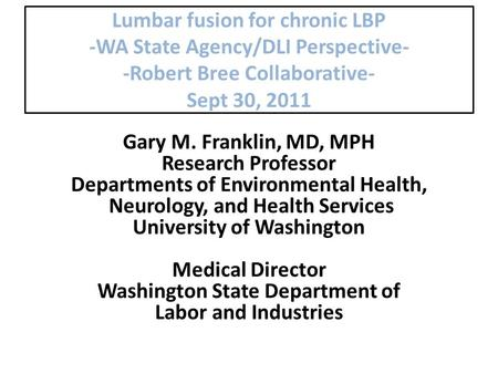 Lumbar fusion for chronic LBP -WA State Agency/DLI Perspective- -Robert Bree Collaborative- Sept 30, 2011 Gary M. Franklin, MD, MPH Research Professor.
