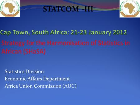 Statistics Division Economic Affairs Department Africa Union Commission (AUC) Strategy for the Harmonisation of Statistics in African (SHaSA) STATCOM -III.