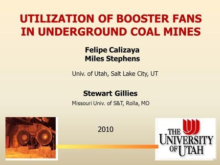 Felipe Calizaya Miles Stephens 2010 UTILIZATION OF BOOSTER FANS IN UNDERGROUND COAL MINES Stewart Gillies Univ. of Utah, Salt Lake City, UT Missouri Univ.