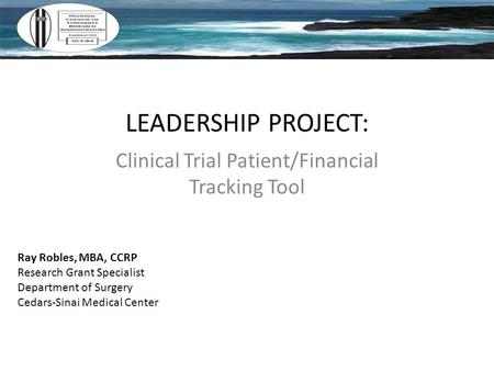 LEADERSHIP PROJECT: Clinical Trial Patient/Financial Tracking Tool Ray Robles, MBA, CCRP Research Grant Specialist Department of Surgery Cedars-Sinai Medical.
