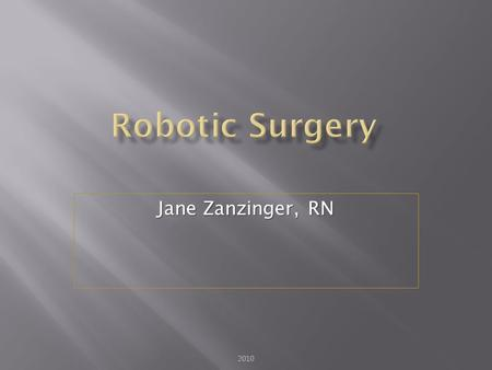 Jane Zanzinger, RN 2010.  Describe trends of robotic surgery  Evaluate the integration of hardware, software and information system in modern robotics.
