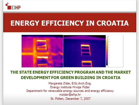 ENERGY EFFICIENCY IN CROATIA St. Pölten, December 7, 2007 THE STATE ENERGY EFFICIENCY PROGRAM AND THE MARKET DEVELOPMENT FOR GREEN BUILDING IN CROATIA.