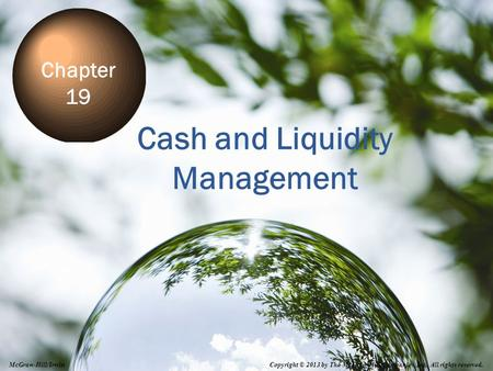 19-1 Cash and Liquidity Management Chapter 19 Copyright © 2013 by The McGraw-Hill Companies, Inc. All rights reserved. McGraw-Hill/Irwin.