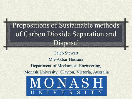 Propositions of Sustainable methods of Carbon Dioxide Separation and Disposal Caleb Stewart Mir-Akbar Hessami Department of Mechanical Engineering, Monash.