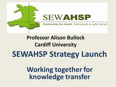 Professor Alison Bullock Cardiff University SEWAHSP Strategy Launch Working together for knowledge transfer.