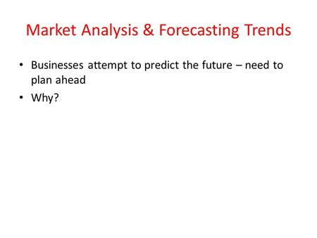 Market Analysis & Forecasting Trends Businesses attempt to predict the future – need to plan ahead Why?