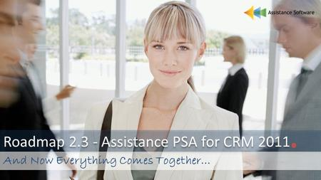 Roadmap 2.3 - Assistance PSA for CRM 2011. And Now Everything Comes Together…