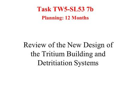 Task TW5-SL53 7b Planning: 12 Months Review of the New Design of the Tritium Building and Detritiation Systems.