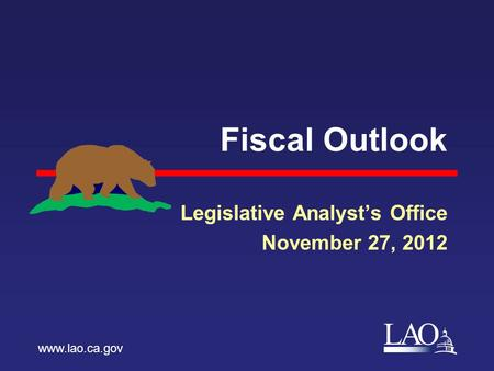 LAO Fiscal Outlook Legislative Analyst's Office November 27, 2012 www.lao.ca.gov.