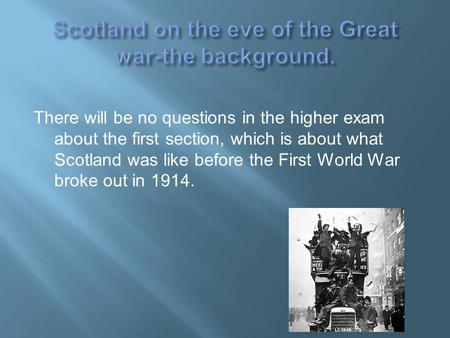 There will be no questions in the higher exam about the first section, which is about what Scotland was like before the First World War broke out in 1914.