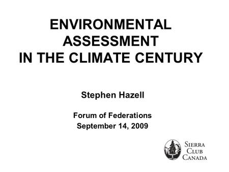 ENVIRONMENTAL ASSESSMENT IN THE CLIMATE CENTURY Stephen Hazell Forum of Federations September 14, 2009.