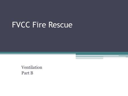 FVCC Fire Rescue Ventilation Part B. Types of Ventilation Horizontal Ventilation: Use of doors and windows to ventilate across the floor of a building.