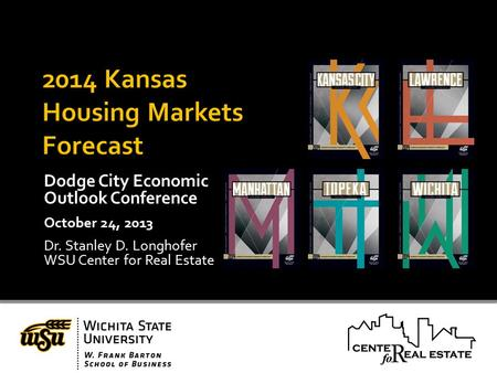Dodge City Economic Outlook Conference October 24, 2013 Dr. Stanley D. Longhofer WSU Center for Real Estate.