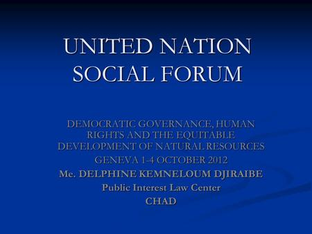 UNITED NATION SOCIAL FORUM DEMOCRATIC GOVERNANCE, HUMAN RIGHTS AND THE EQUITABLE DEVELOPMENT OF NATURAL RESOURCES GENEVA 1-4 OCTOBER 2012 Me. DELPHINE.