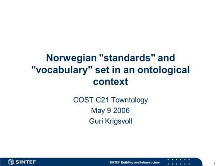 SINTEF Building and Infrastructure 1 Norwegian standards and vocabulary set in an ontological context COST C21 Towntology May 9 2006 Guri Krigsvoll.