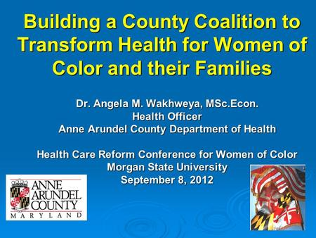 Building a County Coalition to Transform Health for Women of Color and their Families Dr. Angela M. Wakhweya, MSc.Econ. Health Officer Anne Arundel County.