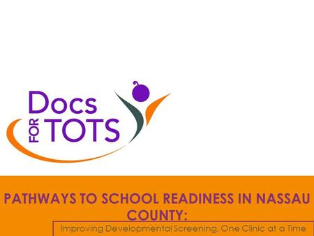 PATHWAYS TO SCHOOL READINESS IN NASSAU COUNTY: Improving Developmental Screening, One Clinic at a Time.