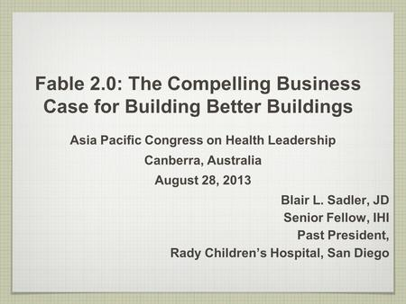 Fable 2.0: The Compelling Business Case for Building Better Buildings Asia Pacific Congress on Health Leadership Canberra, Australia August 28, 2013 Blair.