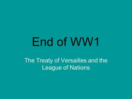 End of WW1 The Treaty of Versailles and the League of Nations.