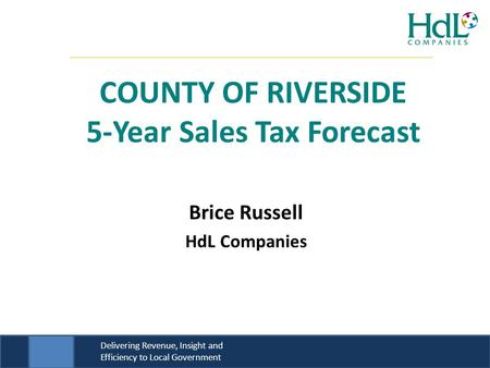 Delivering Revenue, Insight and Efficiency to Local Government Brice Russell HdL Companies COUNTY OF RIVERSIDE 5-Year Sales Tax Forecast.