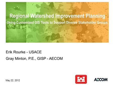 Client logo Regional Watershed Improvement Planning Using Customized GIS Tools to Support Diverse Stakeholder Groups Erik Rourke - USACE Gray Minton, P.E.,